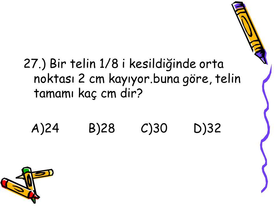 27. ) Bir telin 1/8 i kesildiğinde orta noktası 2 cm kayıyor