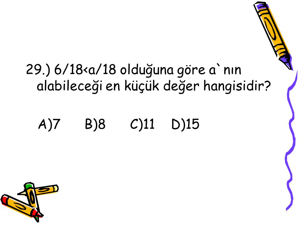 29.) 6/18<a/18 olduğuna göre a`nın alabileceği en küçük değer hangisidir
