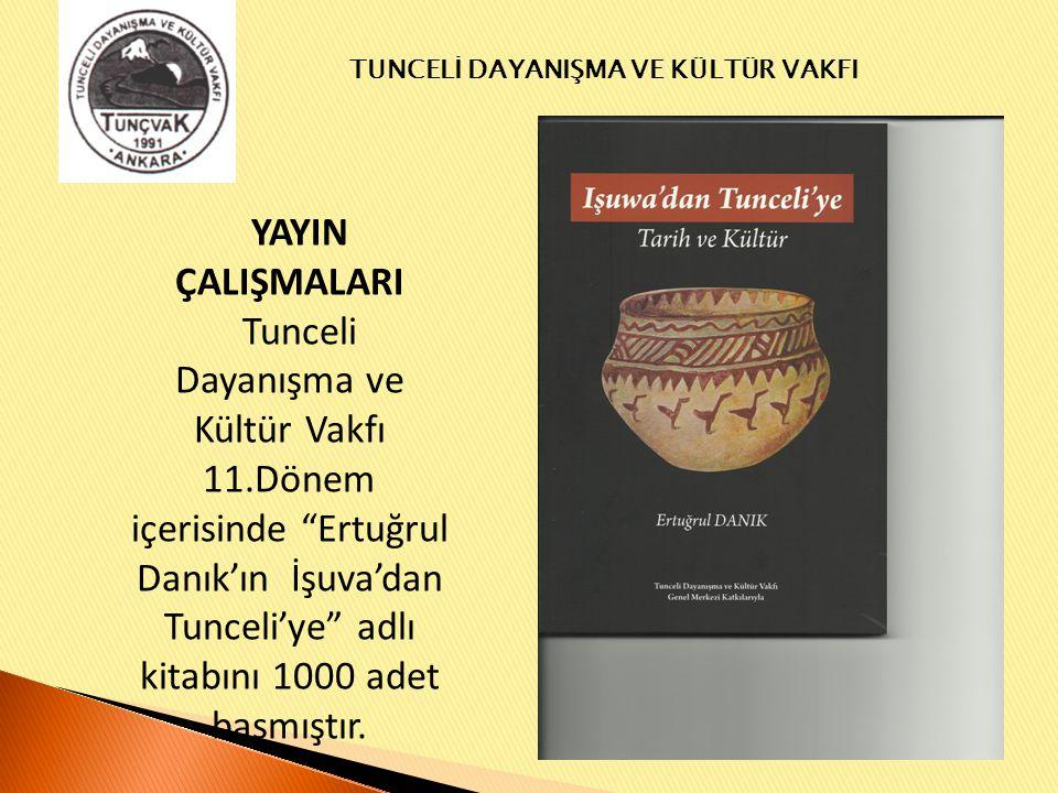 YAYIN ÇALIŞMALARI Tunceli Dayanışma ve Kültür Vakfı 11.Dönem içerisinde Ertuğrul Danık'ın İşuva'dan Tunceli'ye adlı kitabını 1000 adet basmıştır.