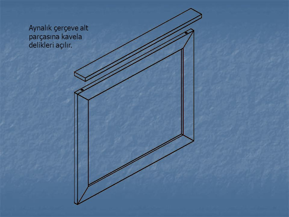 Aynalık çerçeve alt parçasına kavela delikleri açılır.
