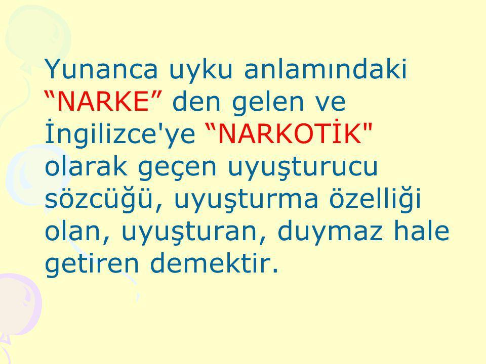 Yunanca uyku anlamındaki NARKE den gelen ve İngilizce ye NARKOTİK olarak geçen uyuşturucu sözcüğü, uyuşturma özelliği olan, uyuşturan, duymaz hale getiren demektir.