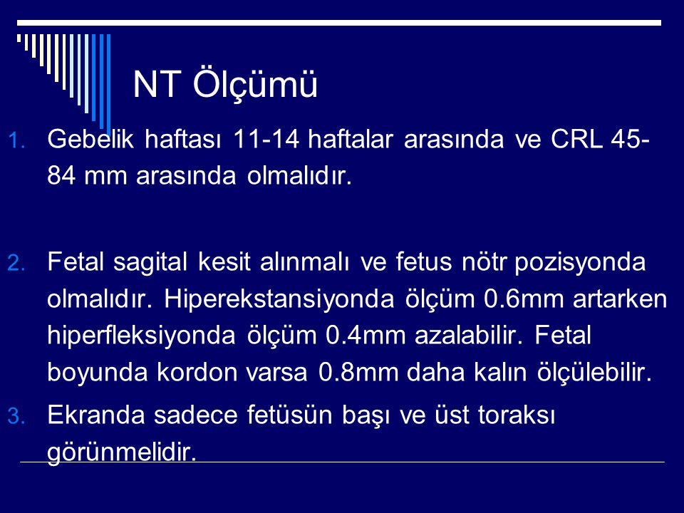 NT Ölçümü Gebelik haftası 11-14 haftalar arasında ve CRL 45-84 mm arasında olmalıdır.