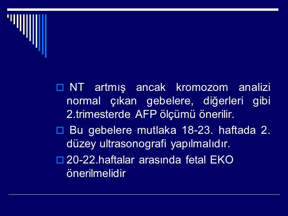 NT artmış ancak kromozom analizi normal çıkan gebelere, diğerleri gibi 2.trimesterde AFP ölçümü önerilir.