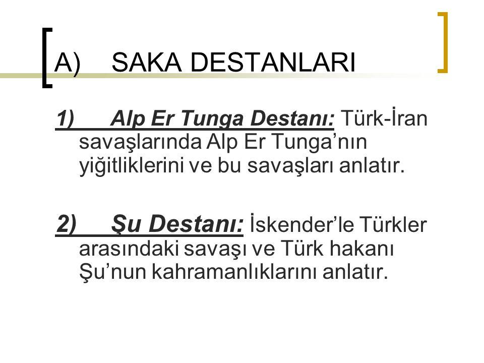 A) SAKA DESTANLARI 1) Alp Er Tunga Destanı: Türk-İran savaşlarında Alp Er Tunga'nın yiğitliklerini ve bu savaşları anlatır.