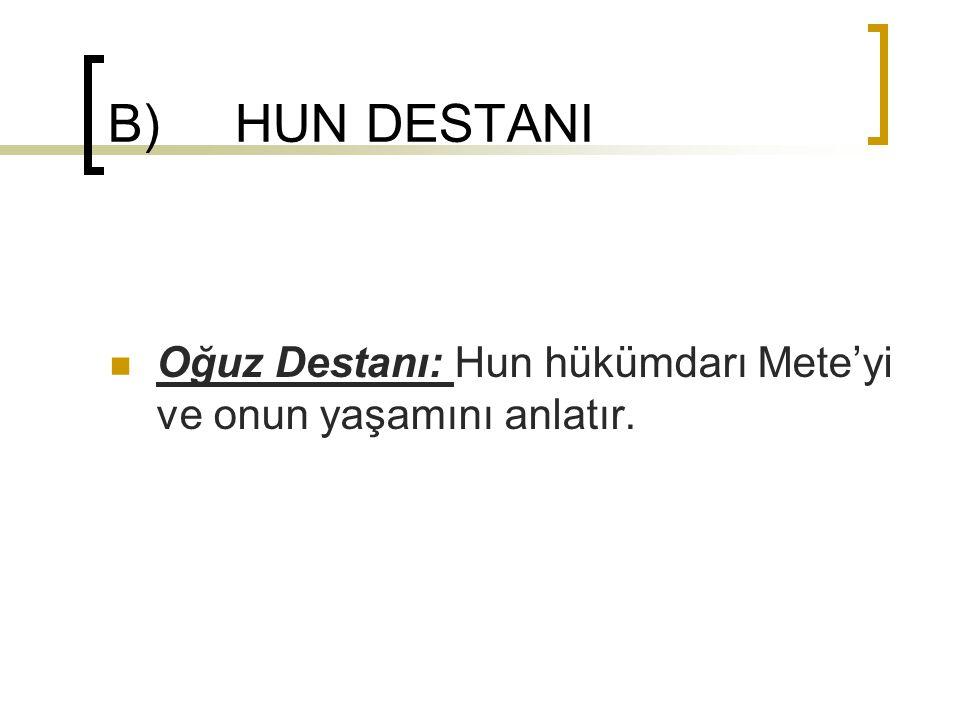 B) HUN DESTANI Oğuz Destanı: Hun hükümdarı Mete'yi ve onun yaşamını anlatır.