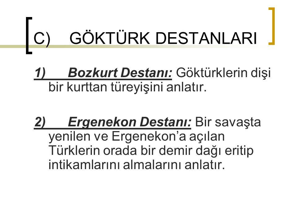 C) GÖKTÜRK DESTANLARI 1) Bozkurt Destanı: Göktürklerin dişi bir kurttan türeyişini anlatır.