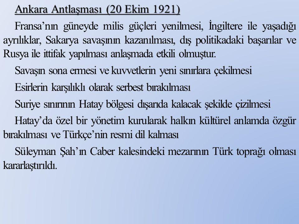 Ankara Antlaşması (20 Ekim 1921) Fransa'nın güneyde milis güçleri yenilmesi, İngiltere ile yaşadığı ayrılıklar, Sakarya savaşının kazanılması, dış politikadaki başarılar ve Rusya ile ittifak yapılması anlaşmada etkili olmuştur.