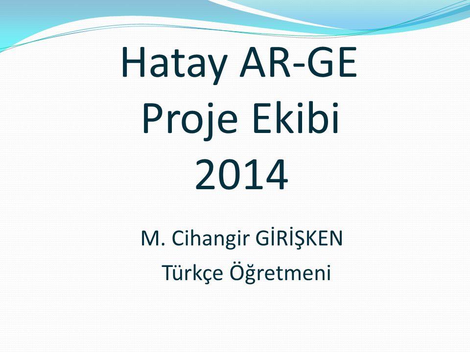 Hatay AR-GE Proje Ekibi 2014 M. Cihangir GİRİŞKEN Türkçe Öğretmeni