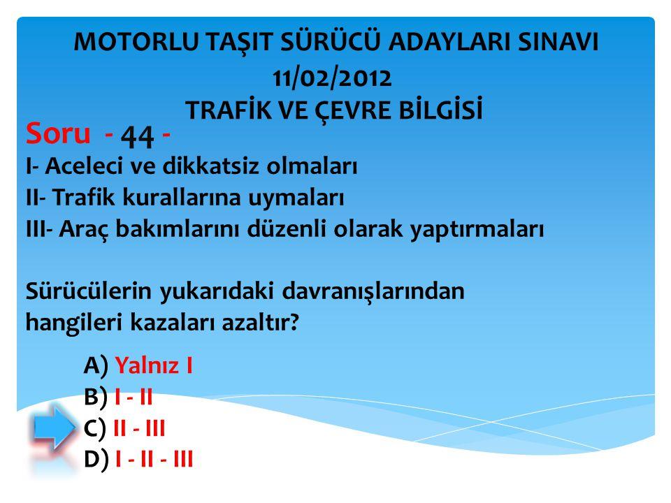 Soru - 44 - 11/02/2012 MOTORLU TAŞIT SÜRÜCÜ ADAYLARI SINAVI