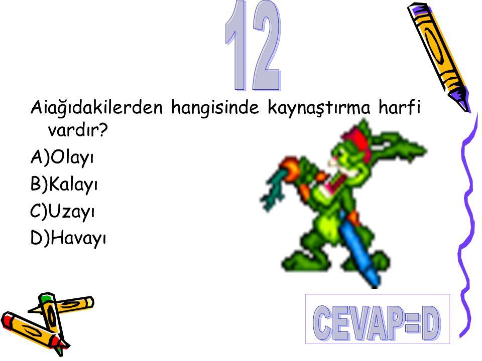 12 CEVAP=D Aiağıdakilerden hangisinde kaynaştırma harfi vardır
