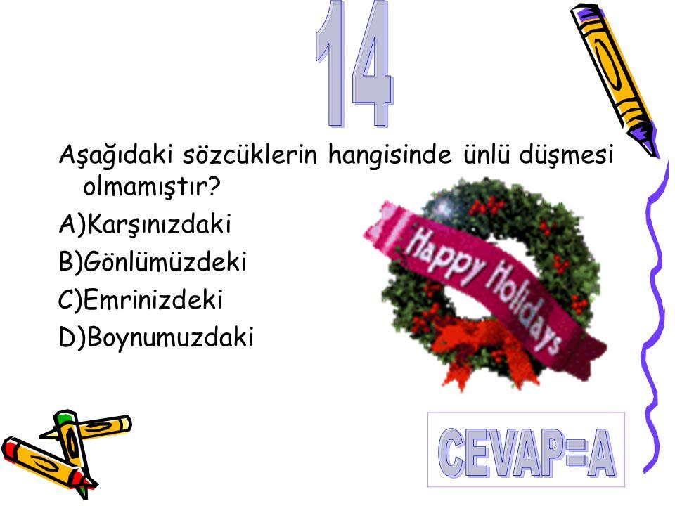 14 CEVAP=A Aşağıdaki sözcüklerin hangisinde ünlü düşmesi olmamıştır