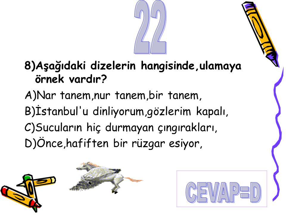 22 CEVAP=D 8)Aşağıdaki dizelerin hangisinde,ulamaya örnek vardır
