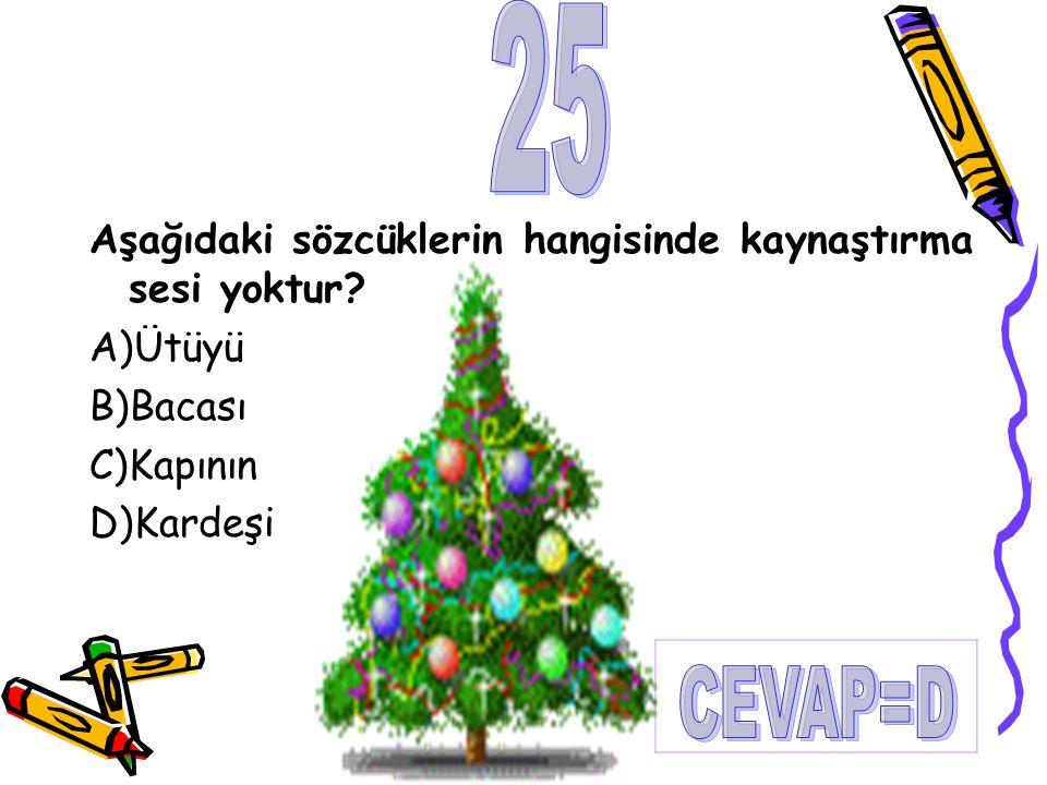 25 CEVAP=D Aşağıdaki sözcüklerin hangisinde kaynaştırma sesi yoktur