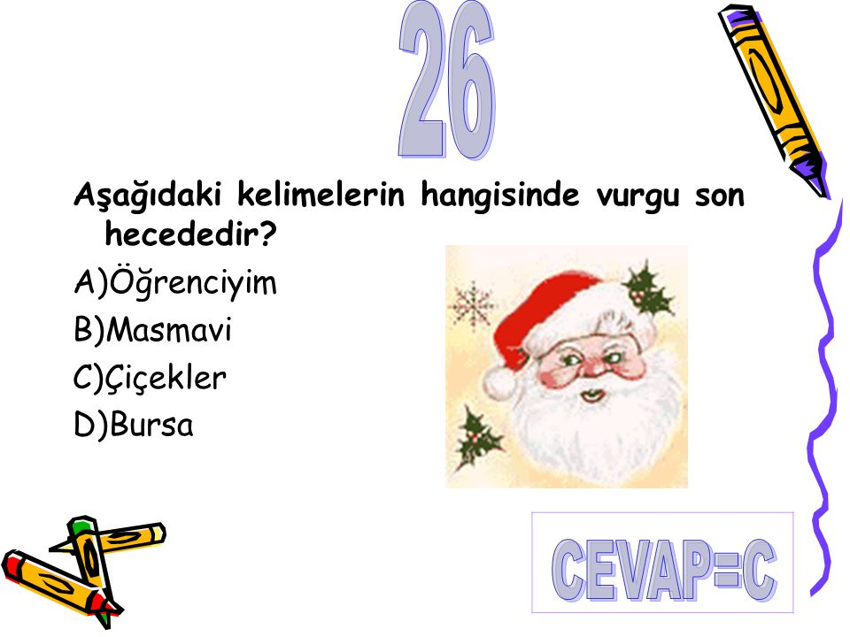26 CEVAP=C Aşağıdaki kelimelerin hangisinde vurgu son hecededir