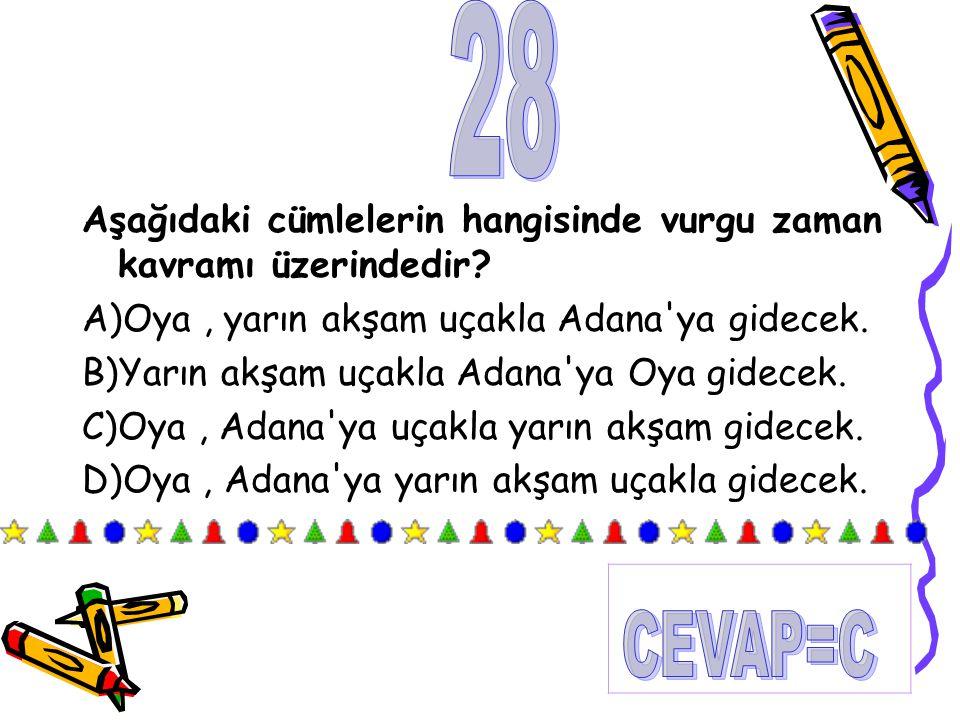 28 Aşağıdaki cümlelerin hangisinde vurgu zaman kavramı üzerindedir A)Oya , yarın akşam uçakla Adana ya gidecek.
