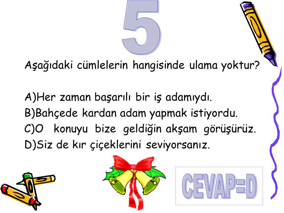 5 CEVAP=D Aşağıdaki cümlelerin hangisinde ulama yoktur