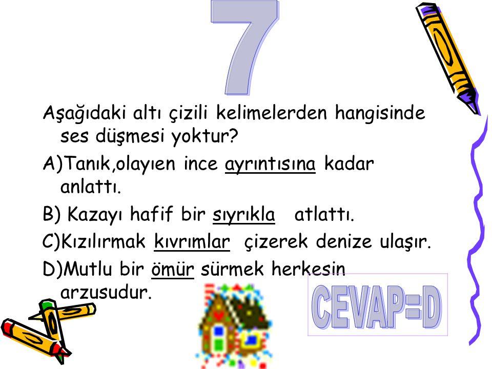7 Aşağıdaki altı çizili kelimelerden hangisinde ses düşmesi yoktur A)Tanık,olayıen ince ayrıntısına kadar anlattı.