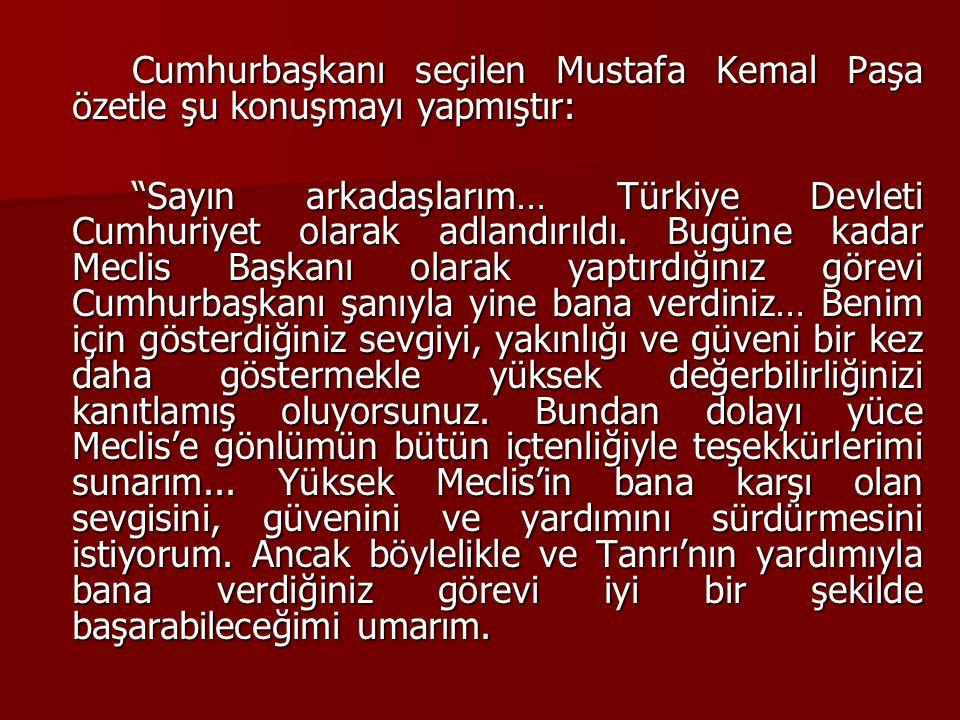 Cumhurbaşkanı seçilen Mustafa Kemal Paşa özetle şu konuşmayı yapmıştır: