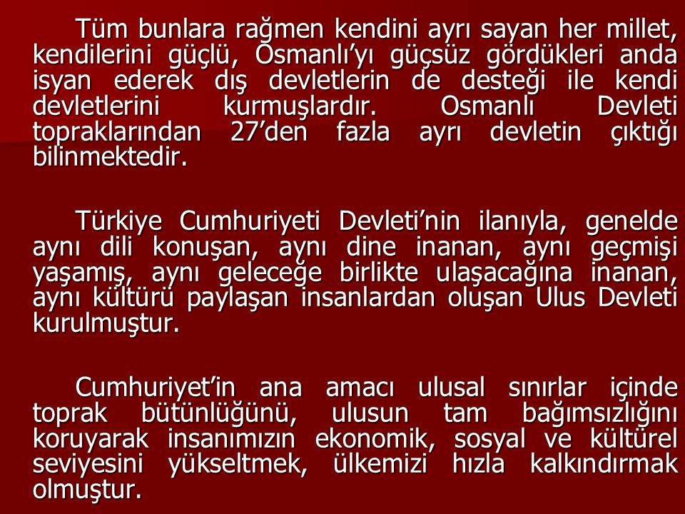 Tüm bunlara rağmen kendini ayrı sayan her millet, kendilerini güçlü, Osmanlı'yı güçsüz gördükleri anda isyan ederek dış devletlerin de desteği ile kendi devletlerini kurmuşlardır. Osmanlı Devleti topraklarından 27'den fazla ayrı devletin çıktığı bilinmektedir.