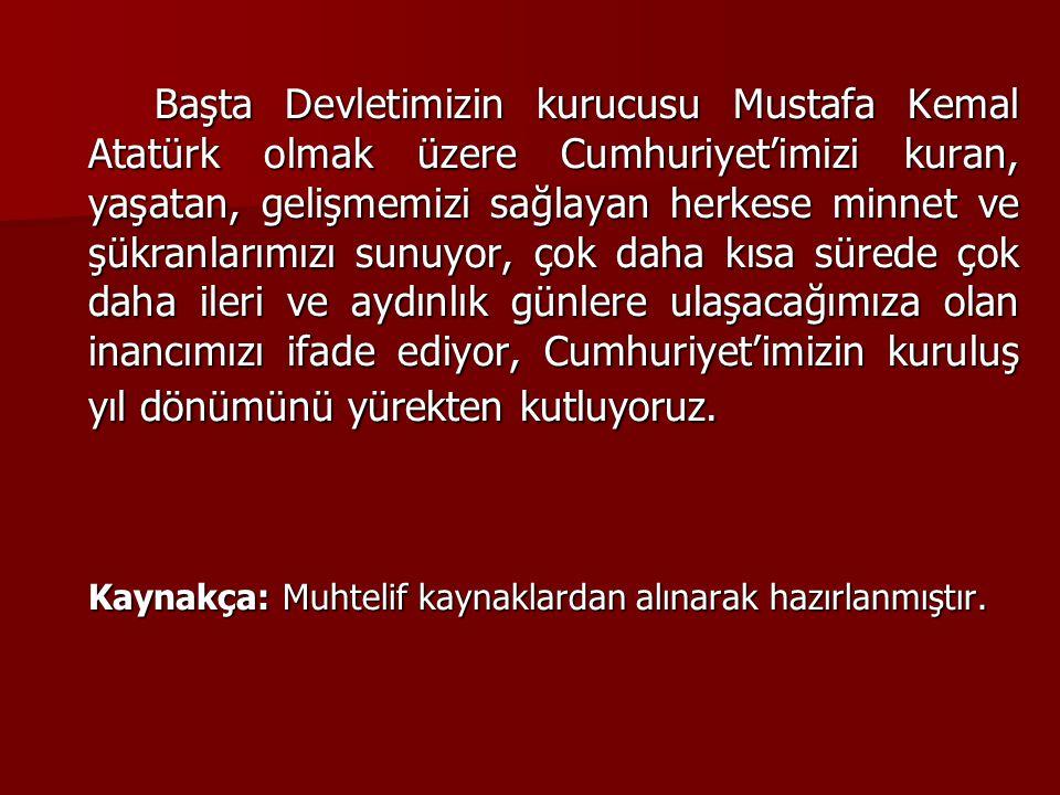 Başta Devletimizin kurucusu Mustafa Kemal Atatürk olmak üzere Cumhuriyet'imizi kuran, yaşatan, gelişmemizi sağlayan herkese minnet ve şükranlarımızı sunuyor, çok daha kısa sürede çok daha ileri ve aydınlık günlere ulaşacağımıza olan inancımızı ifade ediyor, Cumhuriyet'imizin kuruluş yıl dönümünü yürekten kutluyoruz.