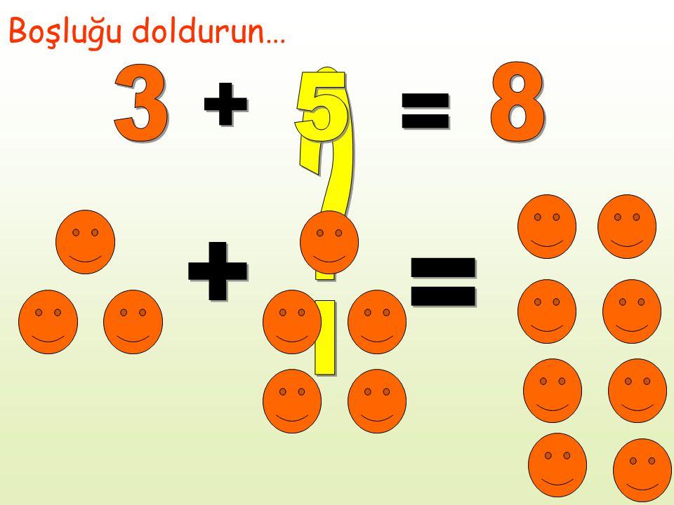 Boşluğu doldurun… 3 8 5 + = + =