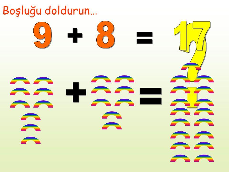 Boşluğu doldurun… 9 8 17 + = + =