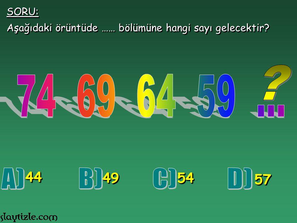 SORU: Aşağıdaki örüntüde …… bölümüne hangi sayı gelecektir 74 69 64 59 ... 44. 49. 54. A)