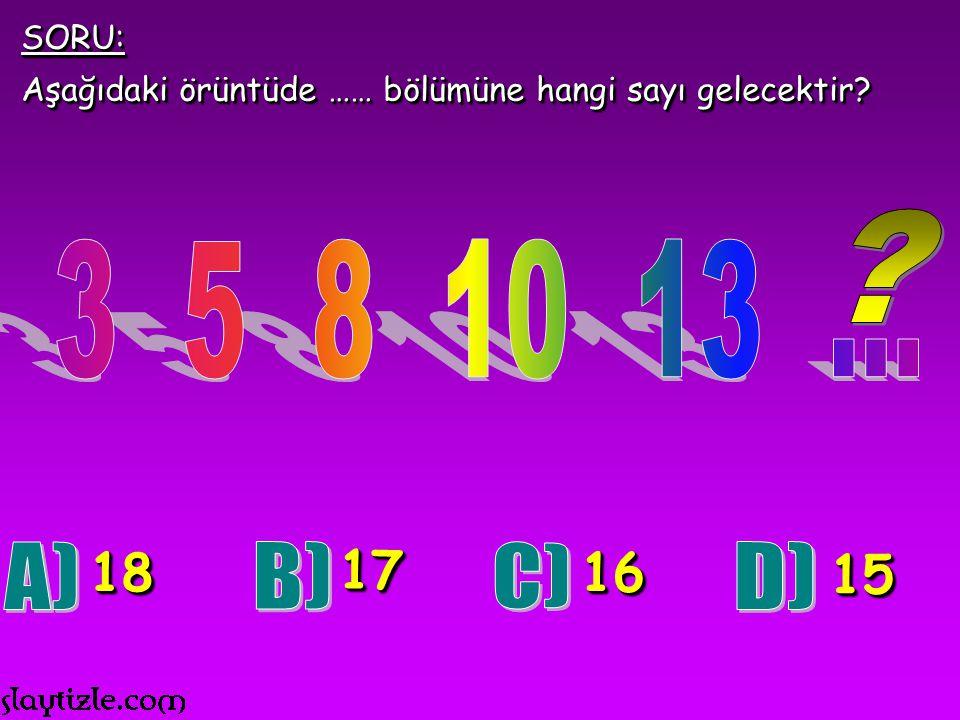 SORU: Aşağıdaki örüntüde …… bölümüne hangi sayı gelecektir 3 5 8 10 13 ... 18. 17. 16.