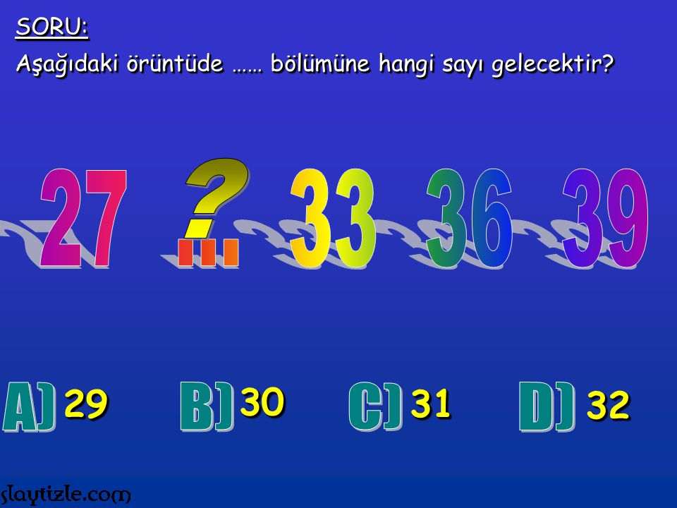 SORU: Aşağıdaki örüntüde …… bölümüne hangi sayı gelecektir 27 ... 33 36 39. 29. 30. 31.
