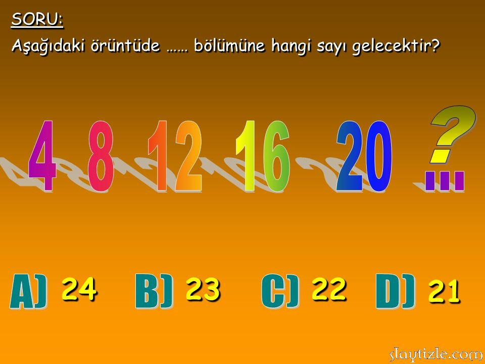 SORU: Aşağıdaki örüntüde …… bölümüne hangi sayı gelecektir 4 8 12 16 20 ... 24. 23. 22.