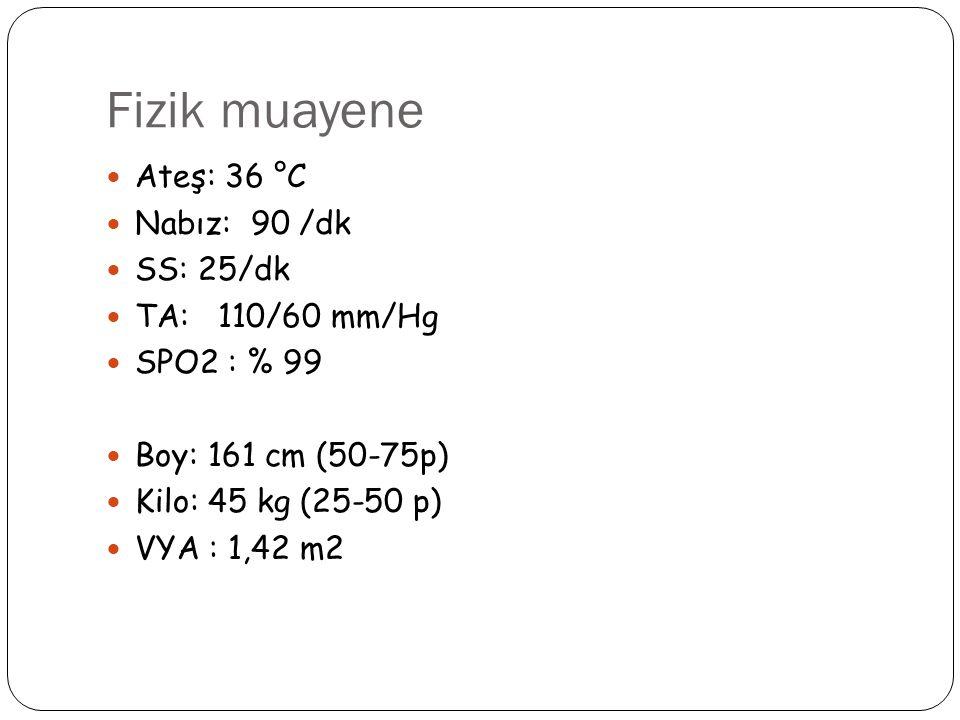 Fizik muayene Ateş: 36 °C Nabız: 90 /dk SS: 25/dk TA: 110/60 mm/Hg