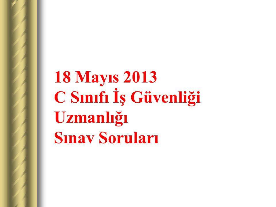 18 Mayıs 2013 C Sınıfı İş Güvenliği Uzmanlığı Sınav Soruları