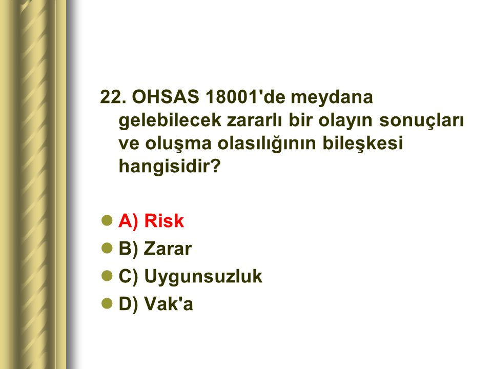 22. OHSAS 18001 de meydana gelebilecek zararlı bir olayın sonuçları ve oluşma olasılığının bileşkesi hangisidir