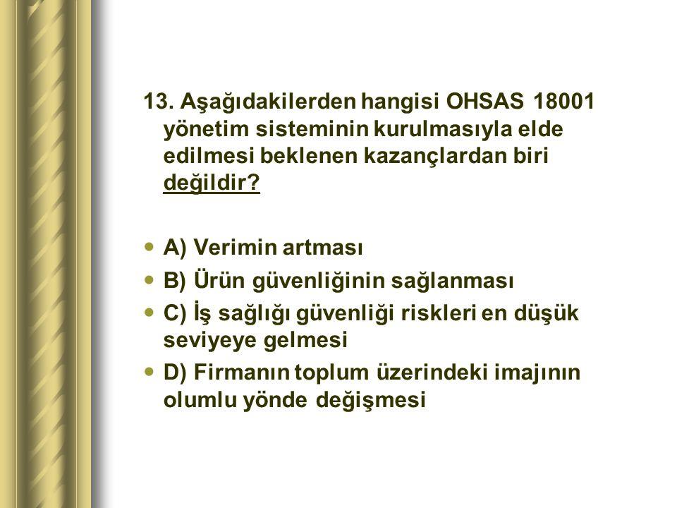 13. Aşağıdakilerden hangisi OHSAS 18001 yönetim sisteminin kurulmasıyla elde edilmesi beklenen kazançlardan biri değildir
