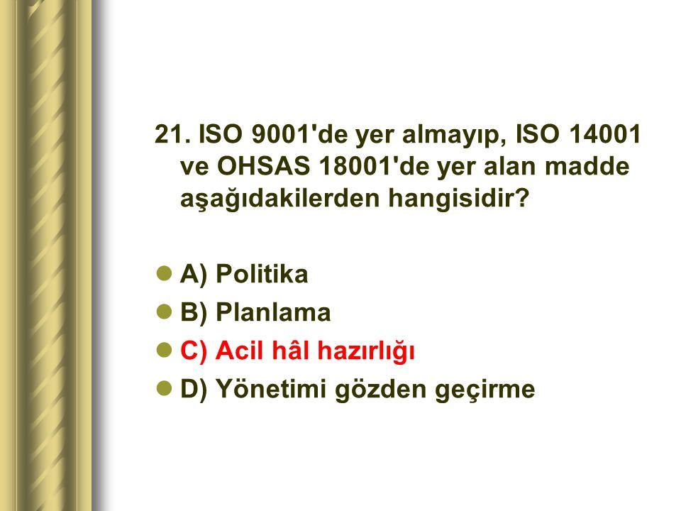 21. ISO 9001 de yer almayıp, ISO 14001 ve OHSAS 18001 de yer alan madde aşağıdakilerden hangisidir