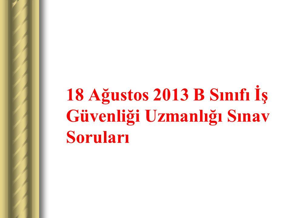 18 Ağustos 2013 B Sınıfı İş Güvenliği Uzmanlığı Sınav Soruları