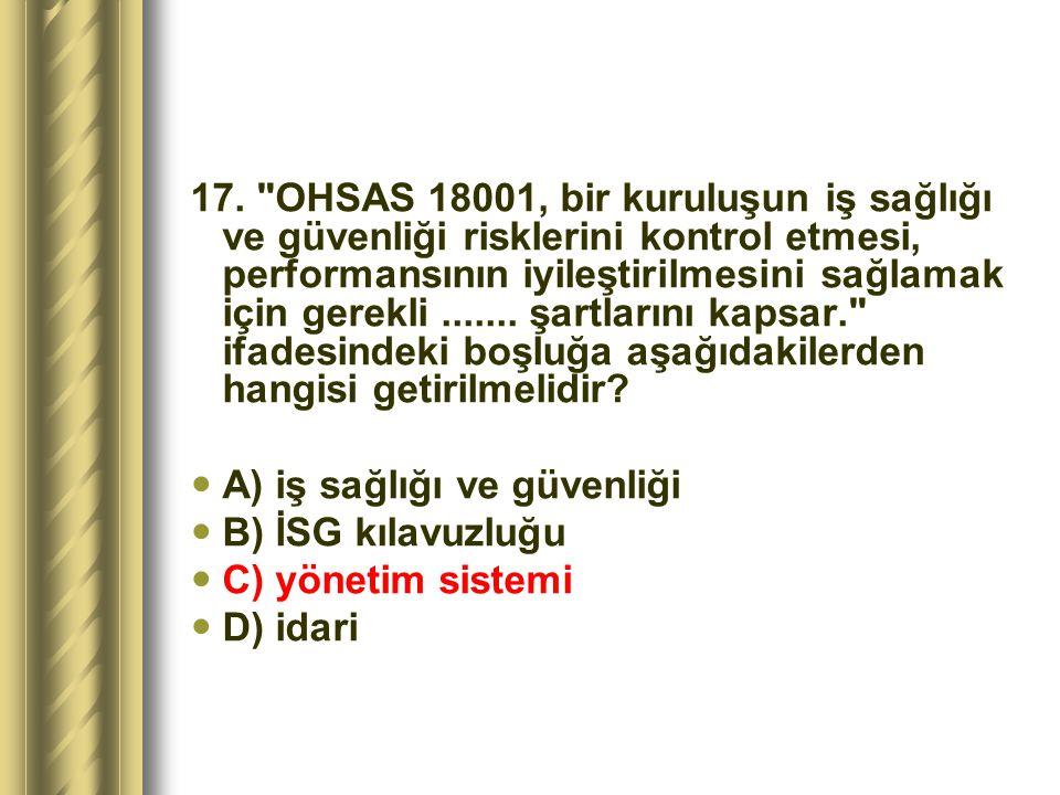 17. OHSAS 18001, bir kuruluşun iş sağlığı ve güvenliği risklerini kontrol etmesi, performansının iyileştirilmesini sağlamak için gerekli ....... şartlarını kapsar. ifadesindeki boşluğa aşağıdakilerden hangisi getirilmelidir