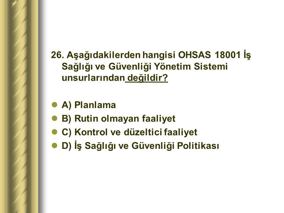 26. Aşağıdakilerden hangisi OHSAS 18001 İş Sağlığı ve Güvenliği Yönetim Sistemi unsurlarından değildir