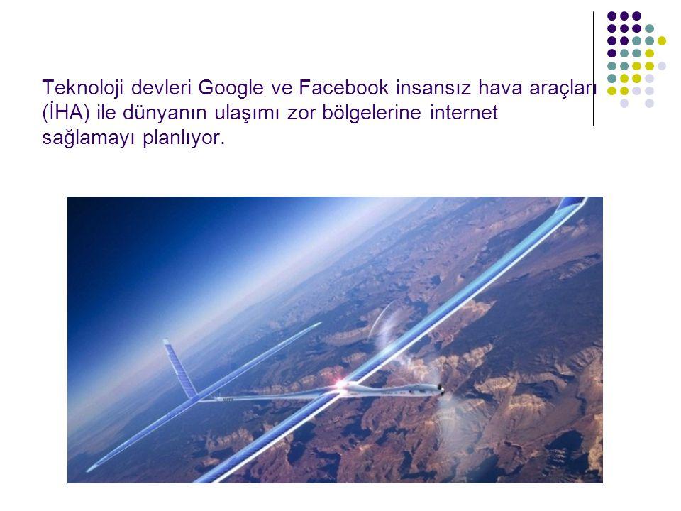 Teknoloji devleri Google ve Facebook insansız hava araçları (İHA) ile dünyanın ulaşımı zor bölgelerine internet sağlamayı planlıyor.