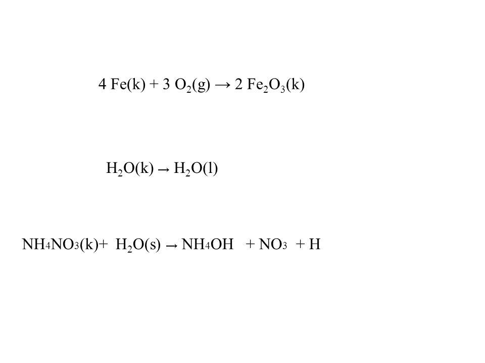 4 Fe(k) + 3 O2(g) → 2 Fe2O3(k) H2O(k) → H2O(l) NH4NO3(k)+ H2O(s) → NH4OH + NO3 + H