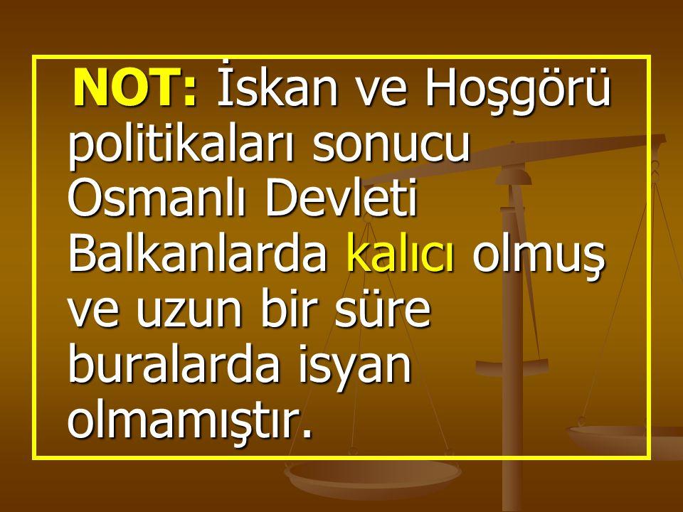 NOT: İskan ve Hoşgörü politikaları sonucu Osmanlı Devleti Balkanlarda kalıcı olmuş ve uzun bir süre buralarda isyan olmamıştır.