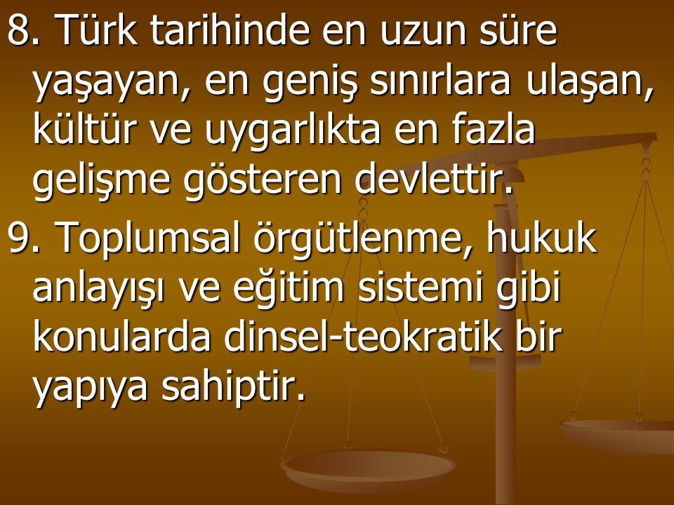 8. Türk tarihinde en uzun süre yaşayan, en geniş sınırlara ulaşan, kültür ve uygarlıkta en fazla gelişme gösteren devlettir.