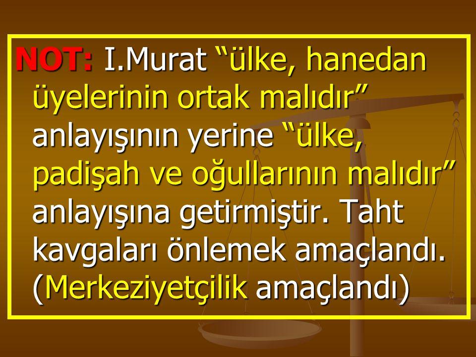 NOT: I.Murat ülke, hanedan üyelerinin ortak malıdır anlayışının yerine ülke, padişah ve oğullarının malıdır anlayışına getirmiştir.