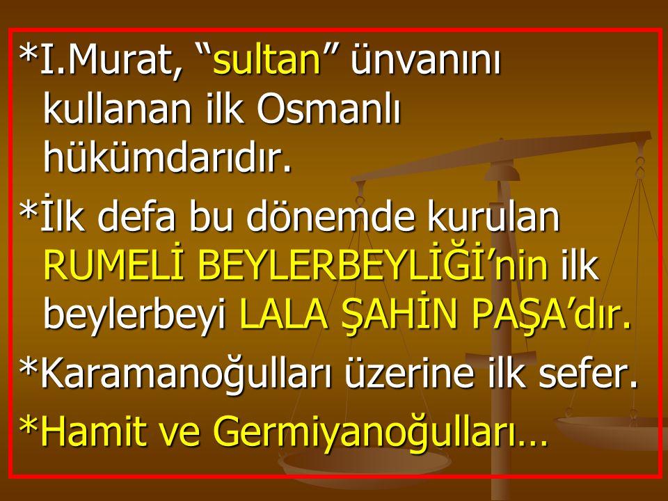 *I.Murat, sultan ünvanını kullanan ilk Osmanlı hükümdarıdır.