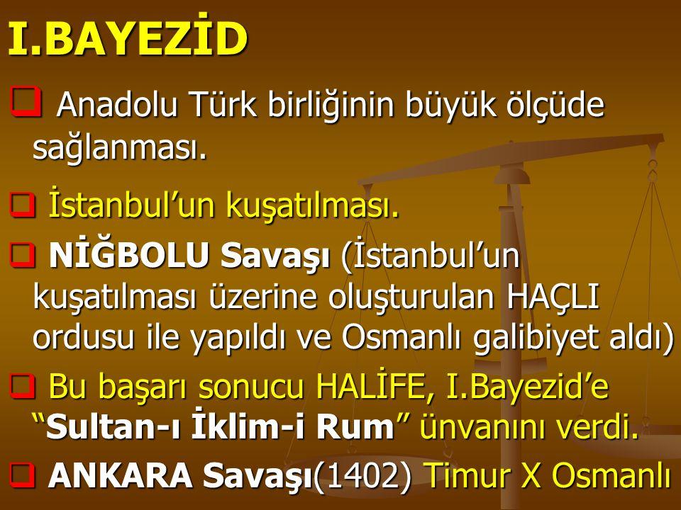 I.BAYEZİD Anadolu Türk birliğinin büyük ölçüde sağlanması.