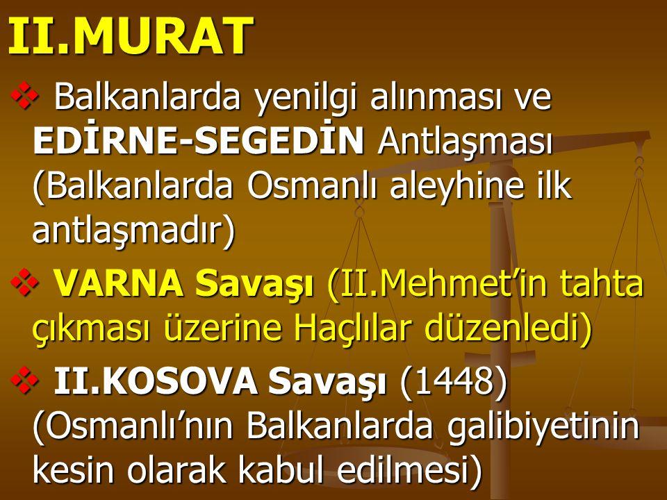 II.MURAT Balkanlarda yenilgi alınması ve EDİRNE-SEGEDİN Antlaşması (Balkanlarda Osmanlı aleyhine ilk antlaşmadır)