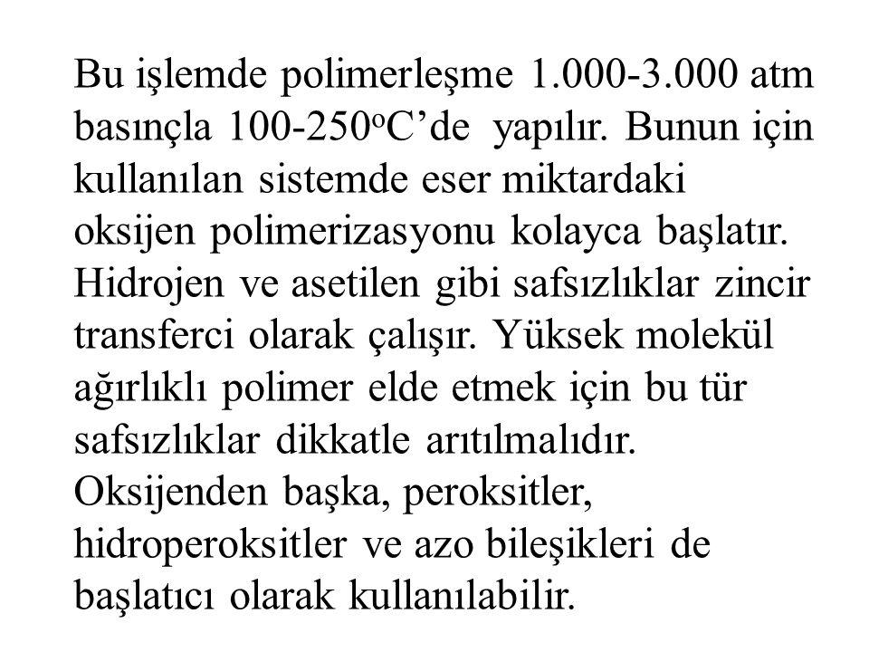 Bu işlemde polimerleşme 1.000-3.000 atm basınçla 100-250oC'de yapılır.