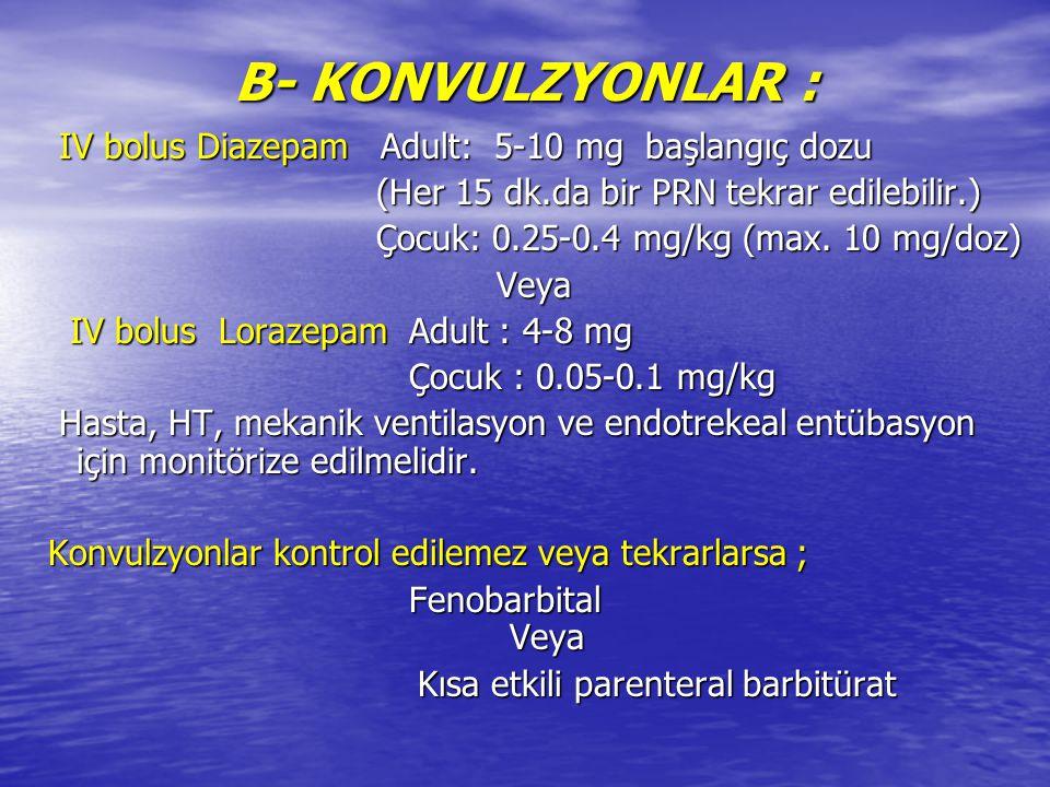 B- KONVULZYONLAR : IV bolus Diazepam Adult: 5-10 mg başlangıç dozu