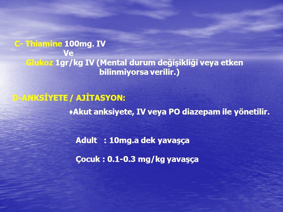 C- Thiamine 100mg. IV Ve Glukoz 1gr/kg IV (Mental durum değişikliği veya etken bilinmiyorsa verilir.)