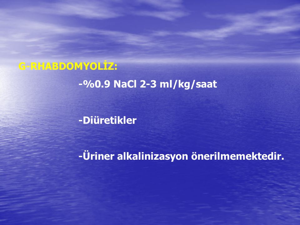 G-RHABDOMYOLİZ: -%0.9 NaCl 2-3 ml/kg/saat -Diüretikler -Üriner alkalinizasyon önerilmemektedir.